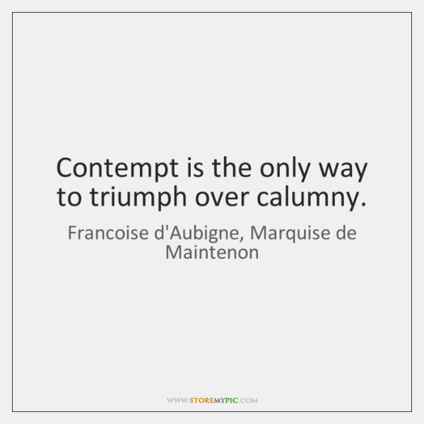 Contempt is the only way to triumph over calumny.