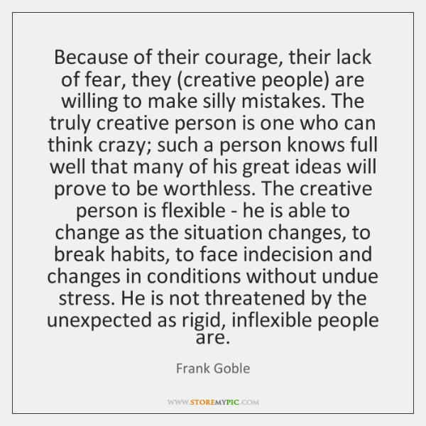 Because of their courage, their lack of fear, they (creative people) are ...
