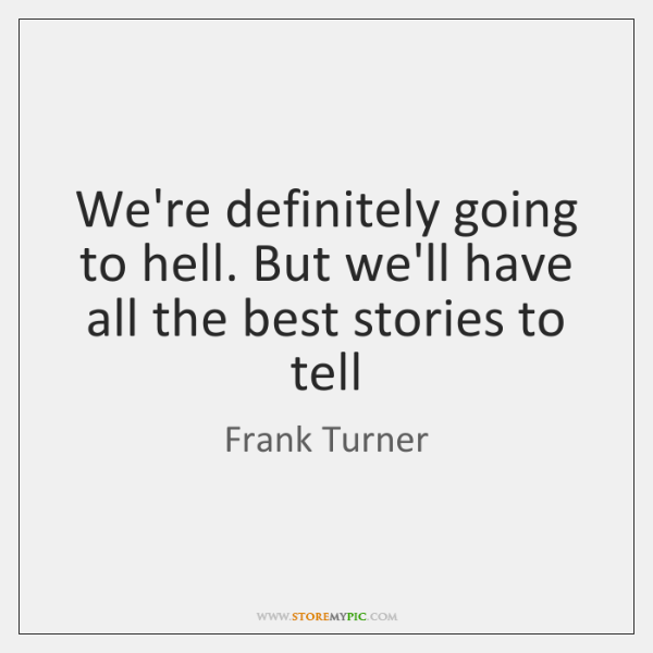 We're definitely going to hell. But we'll have all the best stories ...