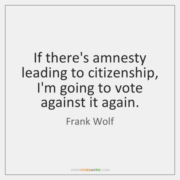 If there's amnesty leading to citizenship, I'm going to vote against it ...