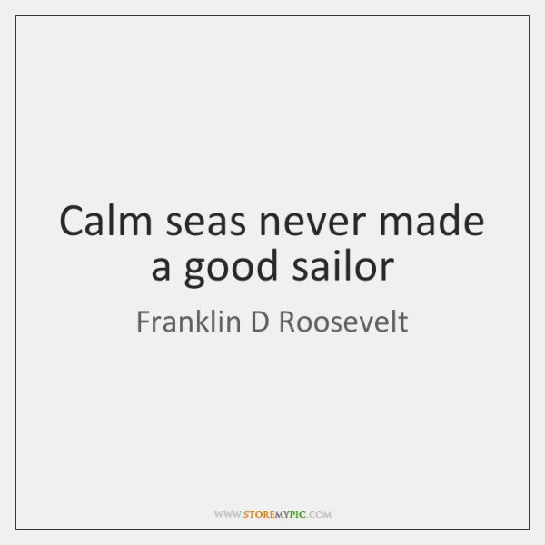 Calm seas never made a good sailor