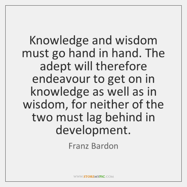 Knowledge and wisdom must go hand in hand. The adept will therefore ...