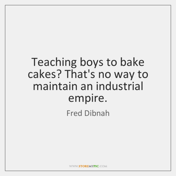 Teaching boys to bake cakes? That's no way to maintain an industrial ...