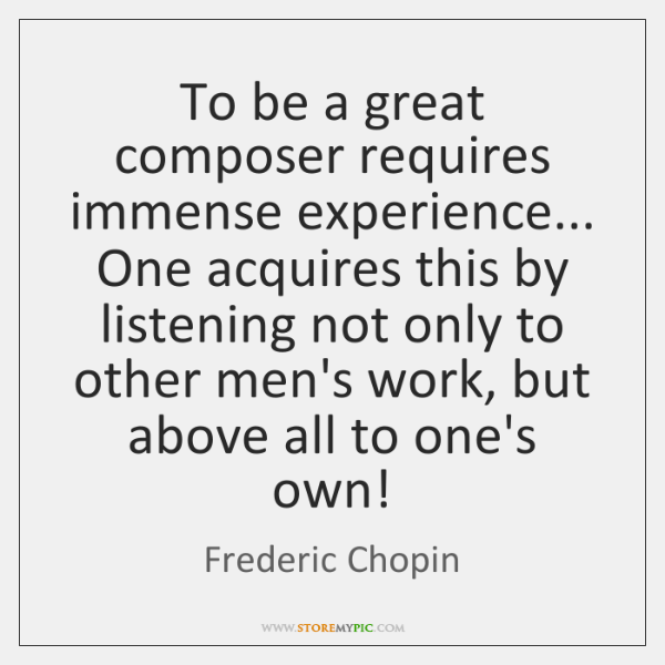 To be a great composer requires immense experience... One acquires this by ...