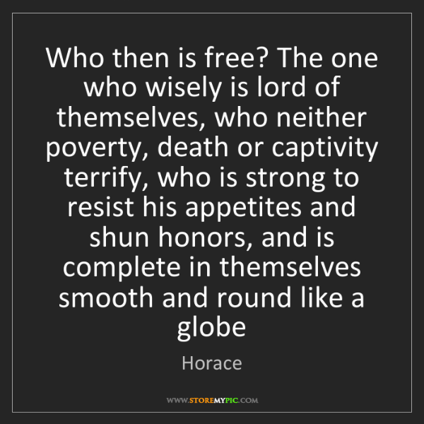 Horace: Who then is free? The one who wisely is lord of themselves,...