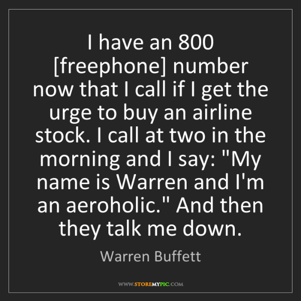 Warren Buffett: I have an 800 [freephone] number now that I call if I...