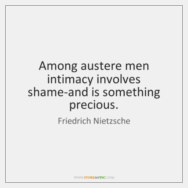 Among austere men intimacy involves shame-and is something precious.