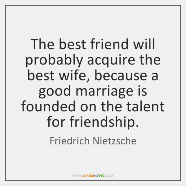 The best friend will probably acquire the best wife, because a good ...