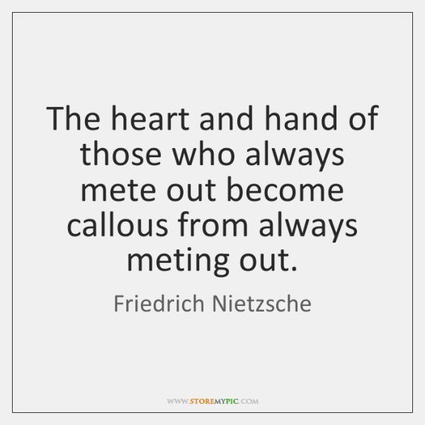The heart and hand of those who always mete out become callous ...