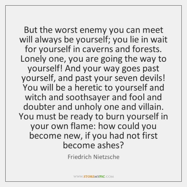 But the worst enemy you can meet will always be yourself; you ...