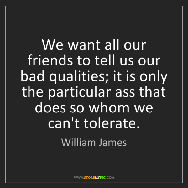 William James: We want all our friends to tell us our bad qualities;...