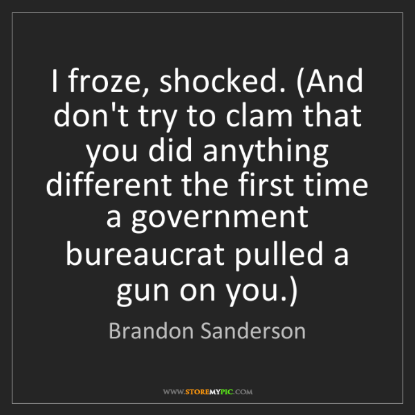 Brandon Sanderson: I froze, shocked. (And don't try to clam that you did...