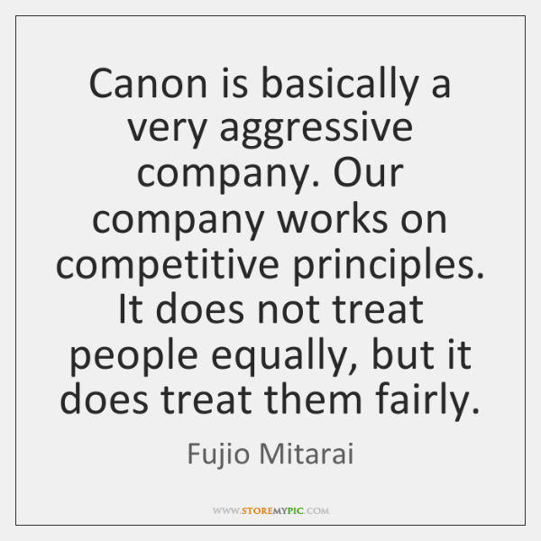 Canon is basically a very aggressive company. Our company works on competitive ...