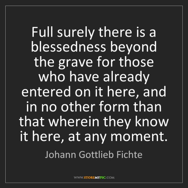 Johann Gottlieb Fichte: Full surely there is a blessedness beyond the grave for...