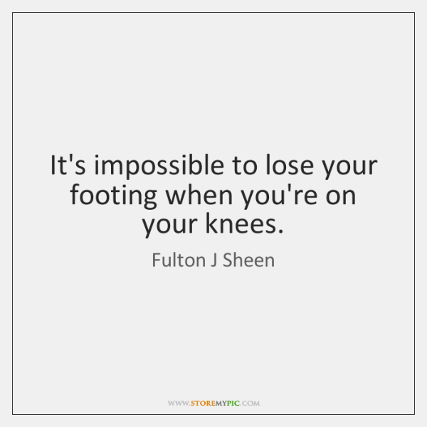 It's impossible to lose your footing when you're on your knees.