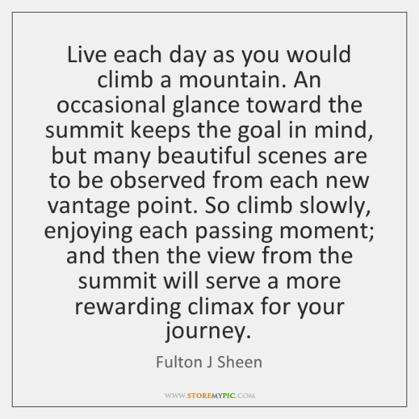 Live each day as you would climb a mountain. An occasional glance ...