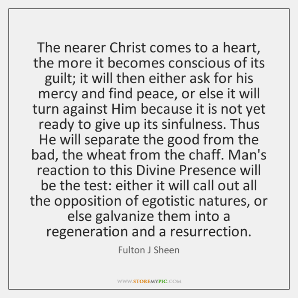 The nearer Christ comes to a heart, the more it becomes conscious ...