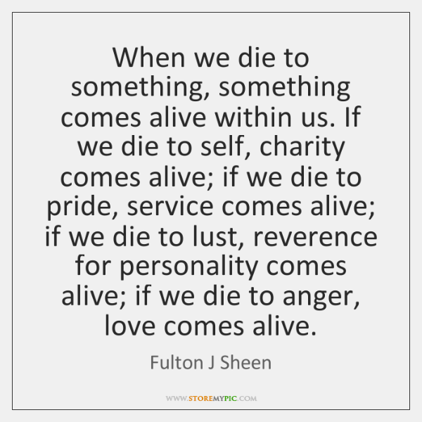 When we die to something, something comes alive within us. If we ...