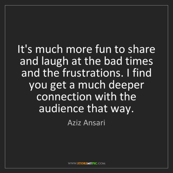 Aziz Ansari: It's much more fun to share and laugh at the bad times...
