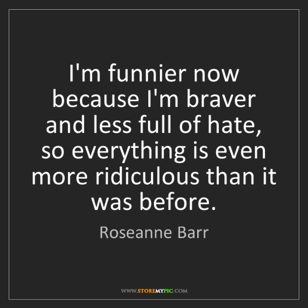 Roseanne Barr: I'm funnier now because I'm braver and less full of hate,...