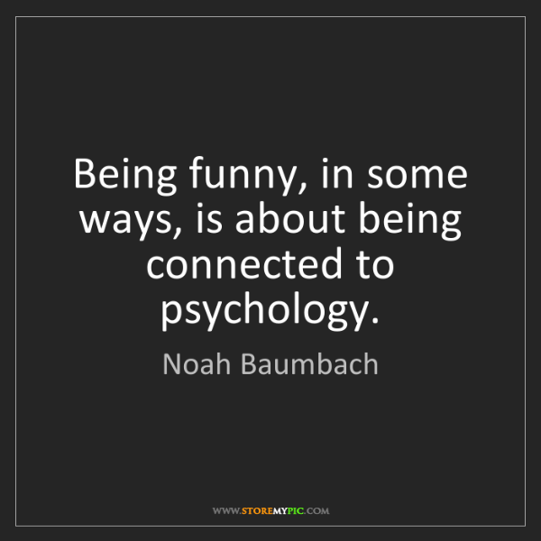 Noah Baumbach: Being funny, in some ways, is about being connected to...