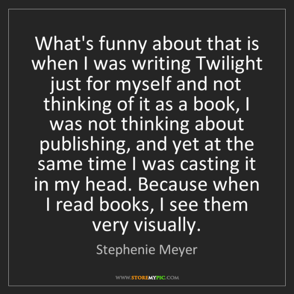 Stephenie Meyer: What's funny about that is when I was writing Twilight...