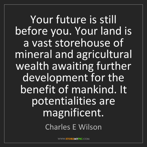 Charles E Wilson: Your future is still before you. Your land is a vast...