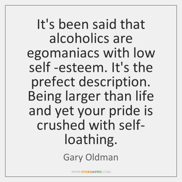 It's been said that alcoholics are egomaniacs with low self -esteem. It's ...