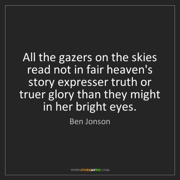 Ben Jonson: All the gazers on the skies read not in fair heaven's...