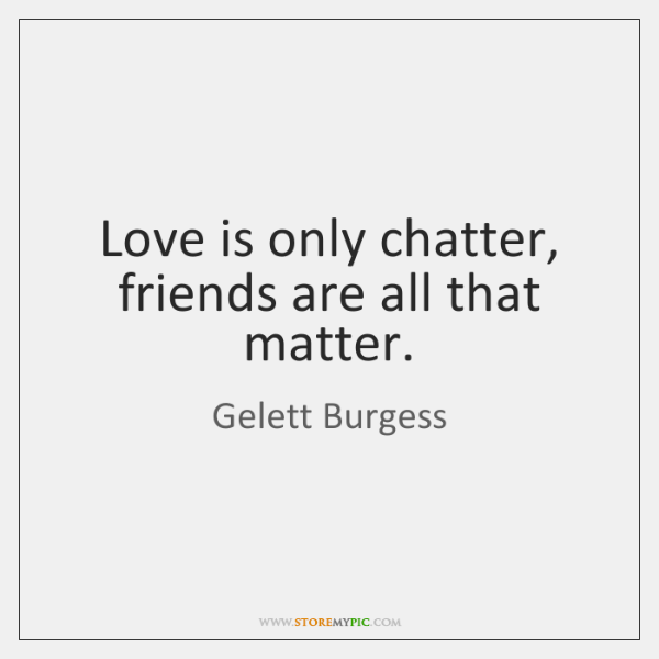 Love is only chatter, friends are all that matter.