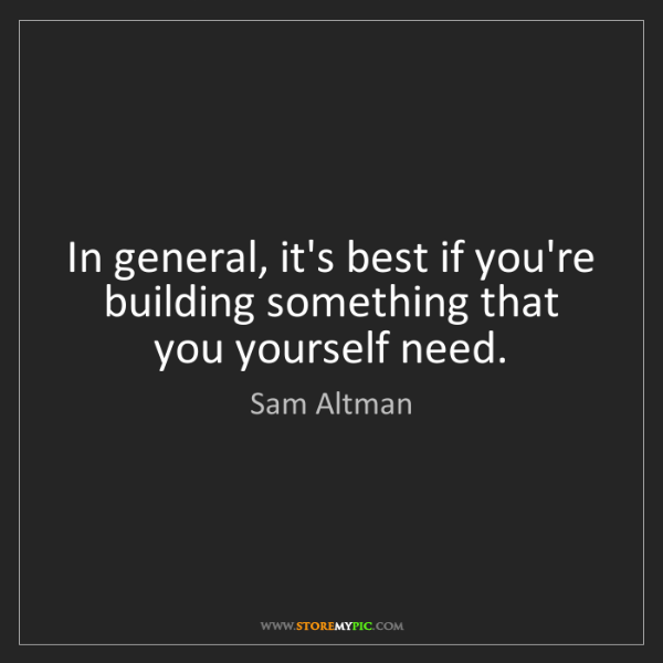 Sam Altman: In general, it's best if you're building something that...