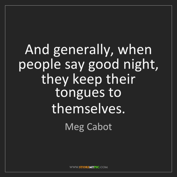 Meg Cabot: And generally, when people say good night, they keep...