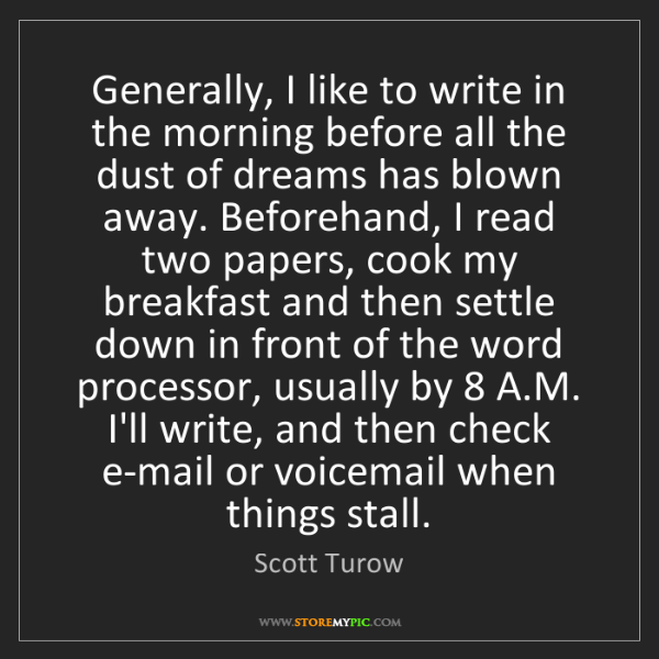 Scott Turow: Generally, I like to write in the morning before all...