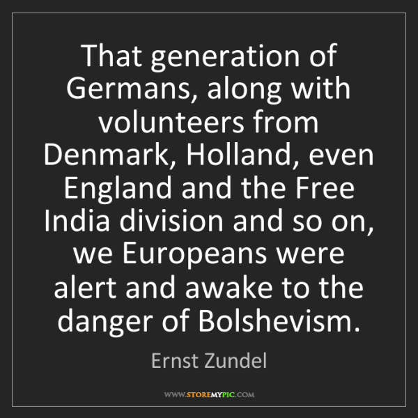 Ernst Zundel: That generation of Germans, along with volunteers from...