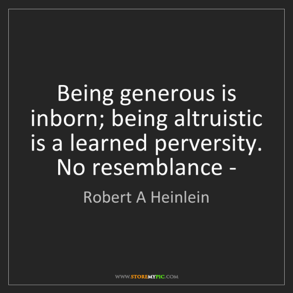Robert A Heinlein: Being generous is inborn; being altruistic is a learned...
