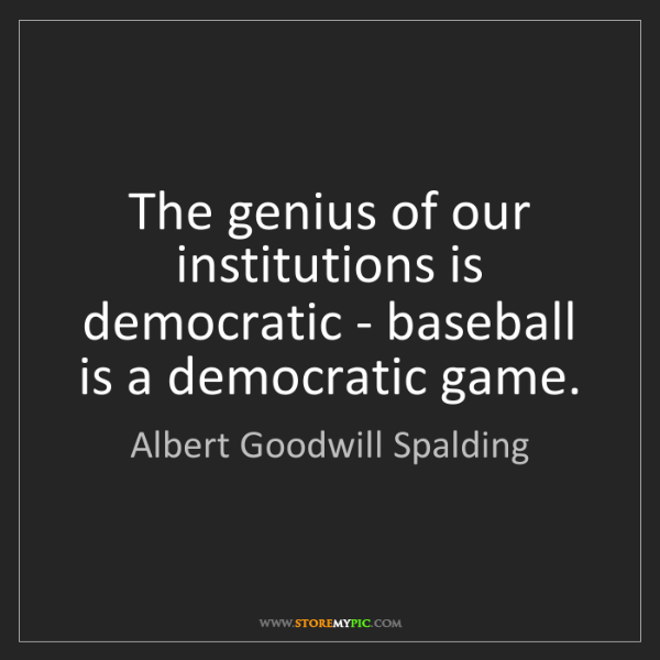 Albert Goodwill Spalding: The genius of our institutions is democratic - baseball...