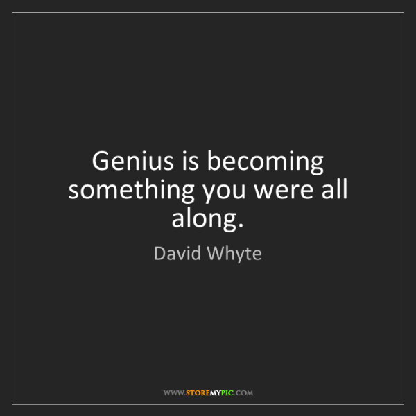 David Whyte: Genius is becoming something you were all along.