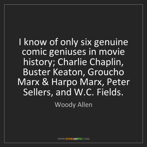 Woody Allen: I know of only six genuine comic geniuses in movie history;...