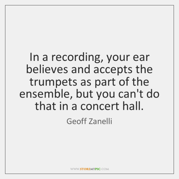 In a recording, your ear believes and accepts the trumpets as part ...
