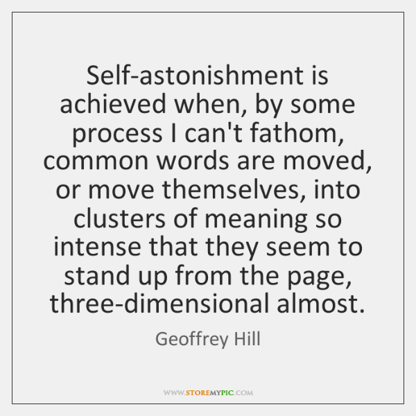 Self-astonishment is achieved when, by some process I can't fathom, common words ...