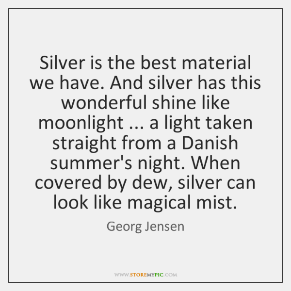 Silver is the best material we have. And silver has this wonderful ...