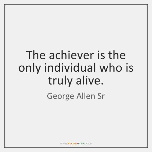 The achiever is the only individual who is truly alive.