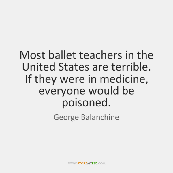 Most ballet teachers in the United States are terrible. If they were ...