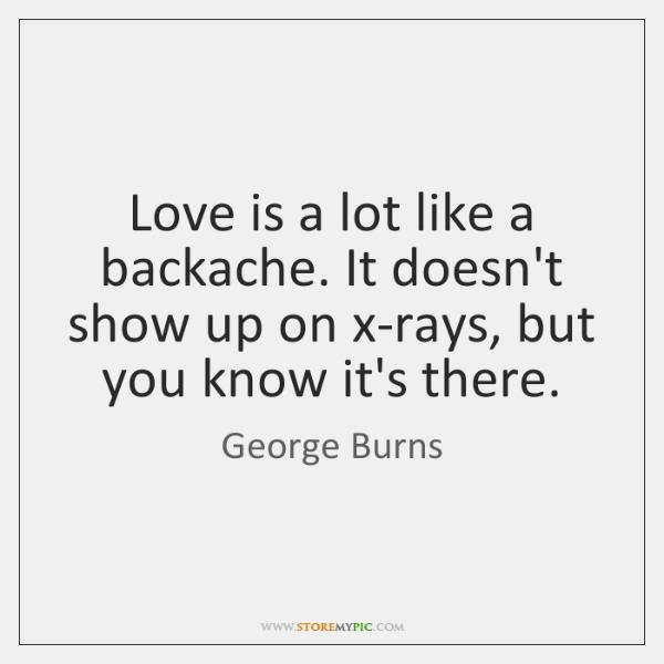 Love is a lot like a backache. It doesn't show up on ...