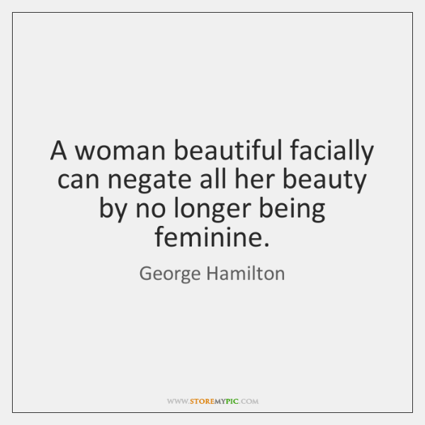 A woman beautiful facially can negate all her beauty by no longer ...
