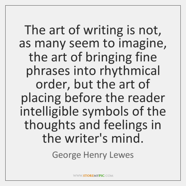 The art of writing is not, as many seem to imagine, the ...