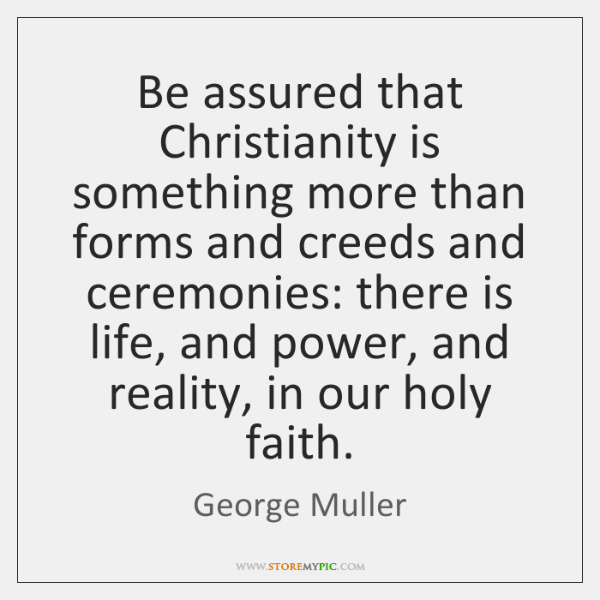 Be assured that Christianity is something more than forms and creeds and ...