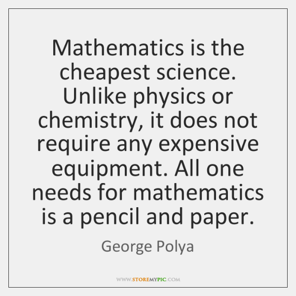 Mathematics is the cheapest science. Unlike physics or chemistry, it does not ...