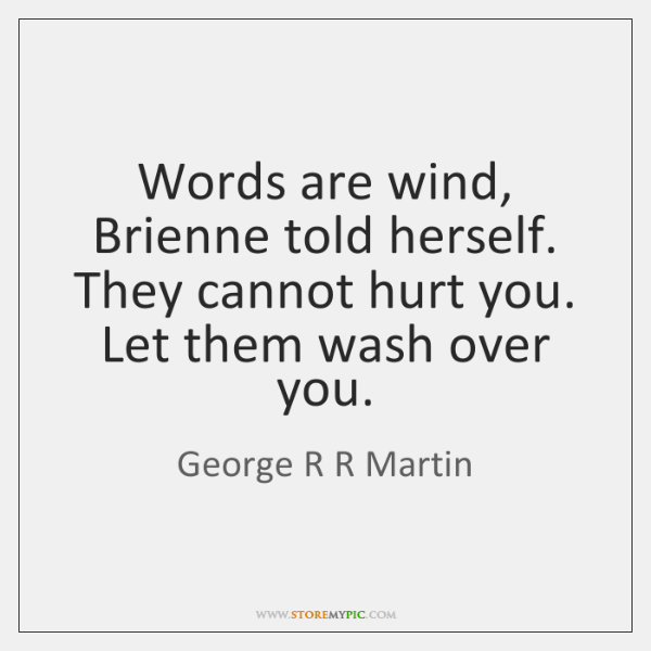 Words are wind, Brienne told herself. They cannot hurt you. Let them ...