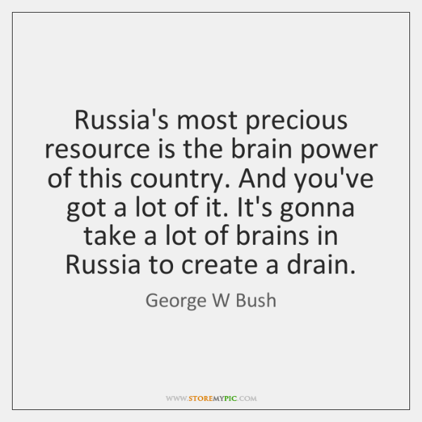 Russia's most precious resource is the brain power of this country. And ...